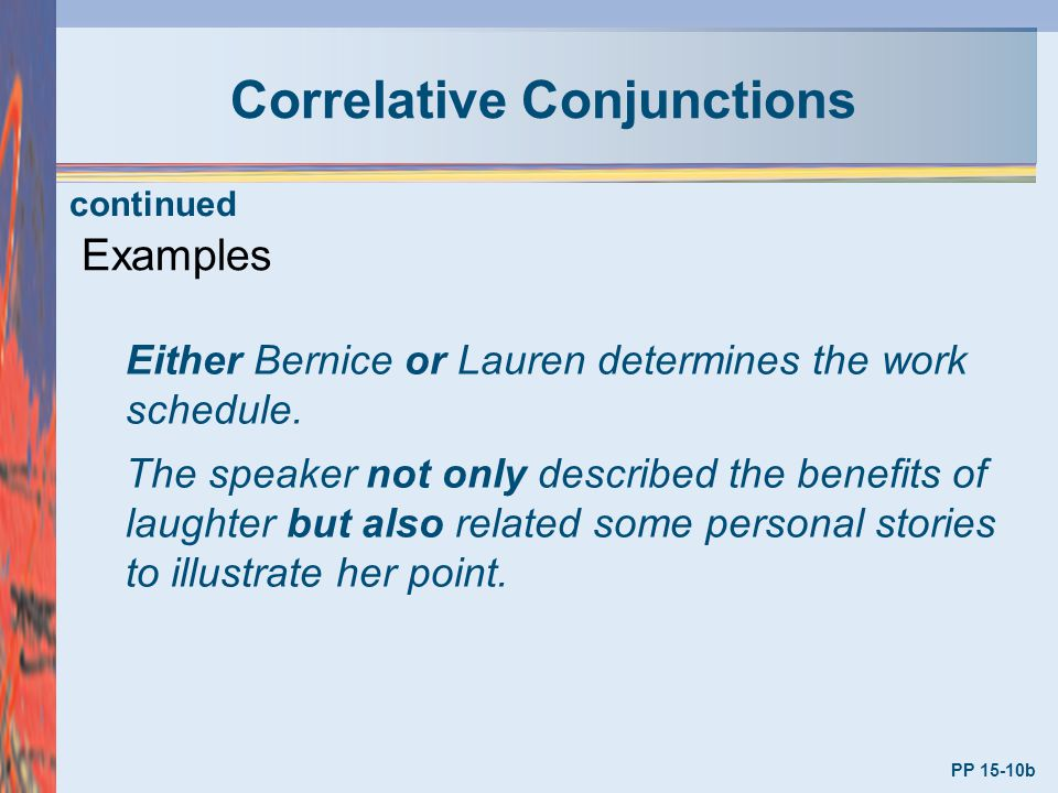 Correlative Conjunctions PP 15-10b Examples Either Bernice or Lauren determines the work schedule. The speaker not only described the benefits of laug
