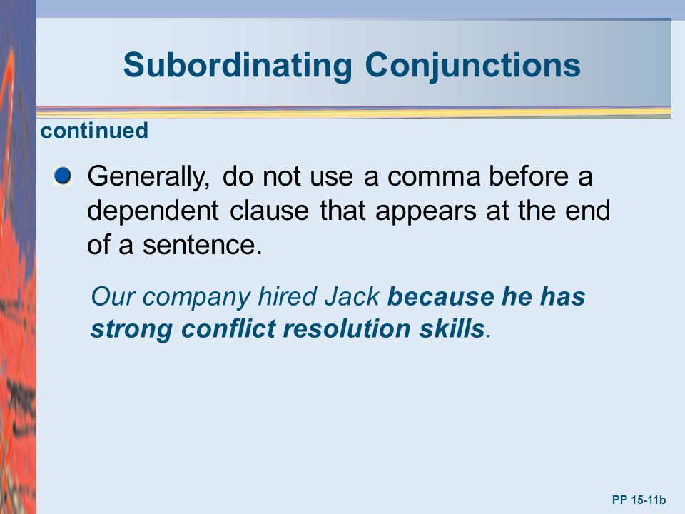 Subordinating Conjunctions PP 15-11b Generally, do not use a comma before a dependent clause that appears at the end of a sentence. Our company hired