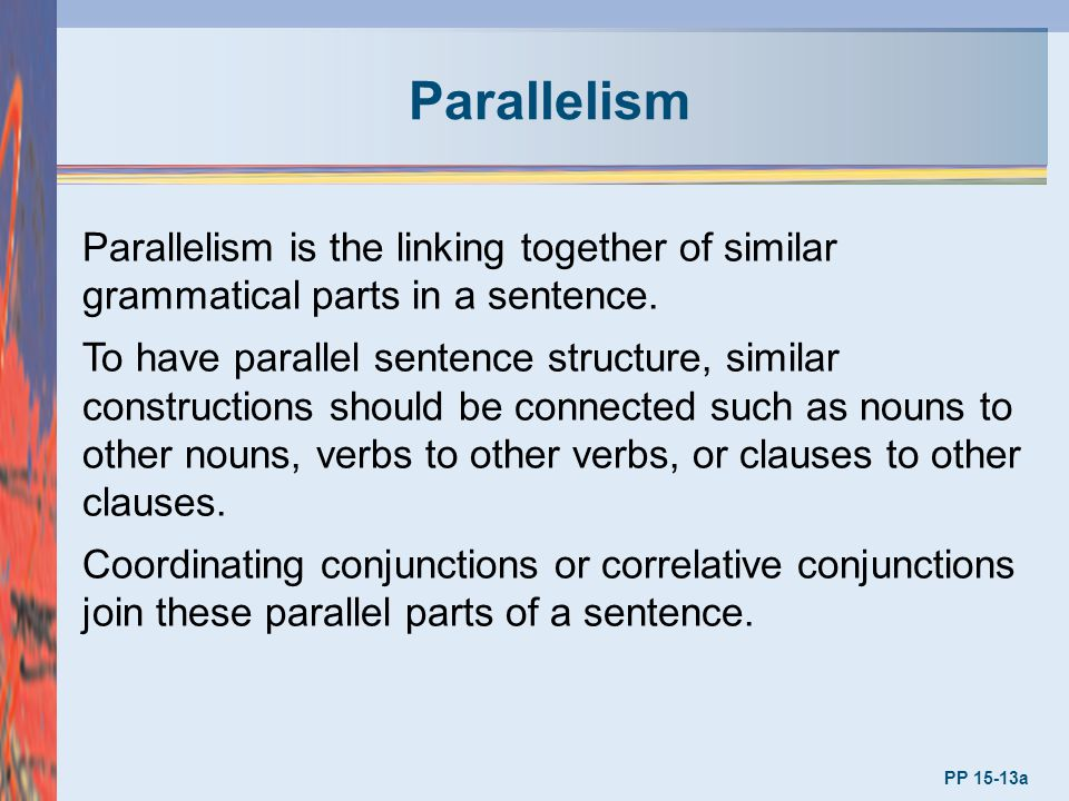 Parallelism PP 15-13a Parallelism is the linking together of similar grammatical parts in a sentence. To have parallel sentence structure, similar con