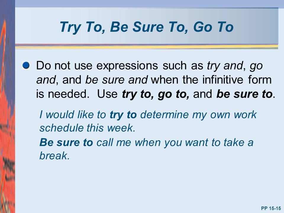 Try To, Be Sure To, Go To PP 15-15 Do not use expressions such as try and, go and, and be sure and when the infinitive form is needed. Use try to, go