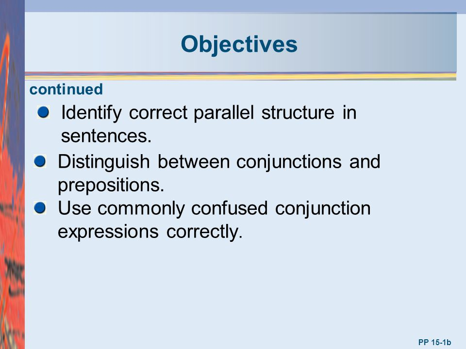 Objectives PP 15-1b Identify correct parallel structure in sentences. Distinguish between conjunctions and prepositions. Use commonly confused conjunc