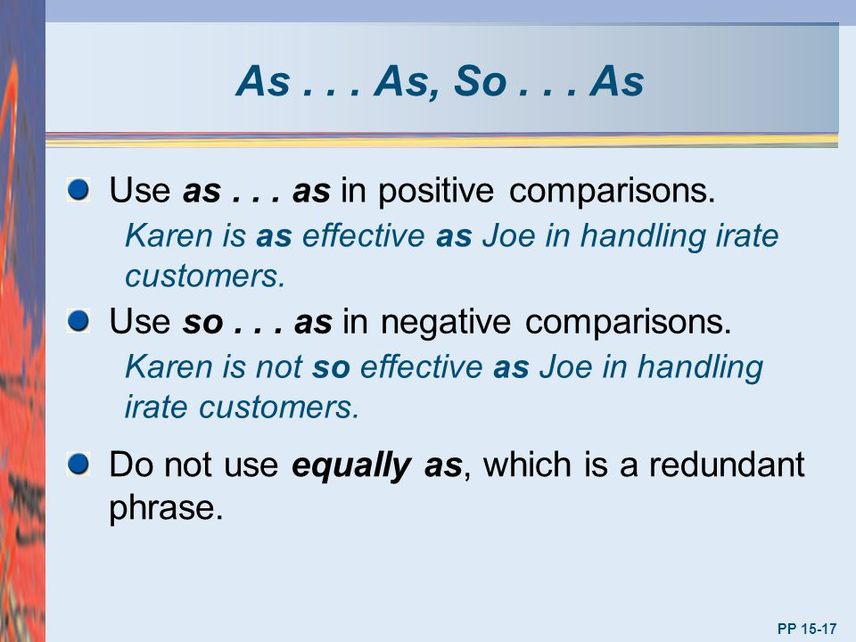 As... As, So... As PP 15-17 Use as... as in positive comparisons. Karen is as effective as Joe in handling irate customers. Use so... as in negative c