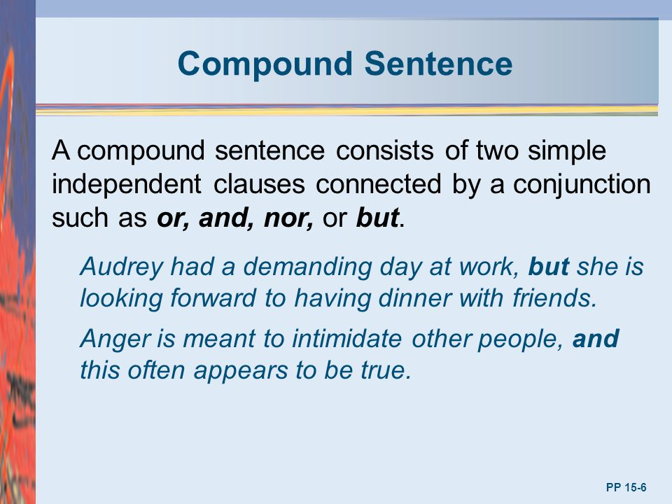 Compound Sentence PP 15-6 A compound sentence consists of two simple independent clauses connected by a conjunction such as or, and, nor, or but. Audr