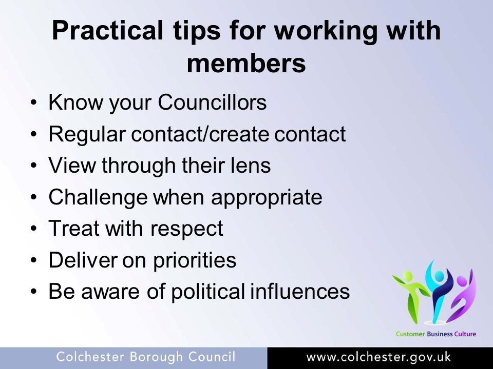 Practical tips for working with members Know your Councillors Regular contact/create contact View through their lens Challenge when appropriate Treat
