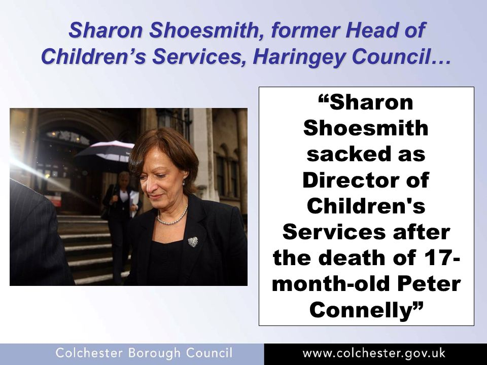 "Sharon Shoesmith, former Head of Children's Services, Haringey Council… ""Sharon Shoesmith sacked as Director of Children's Services after the death of"