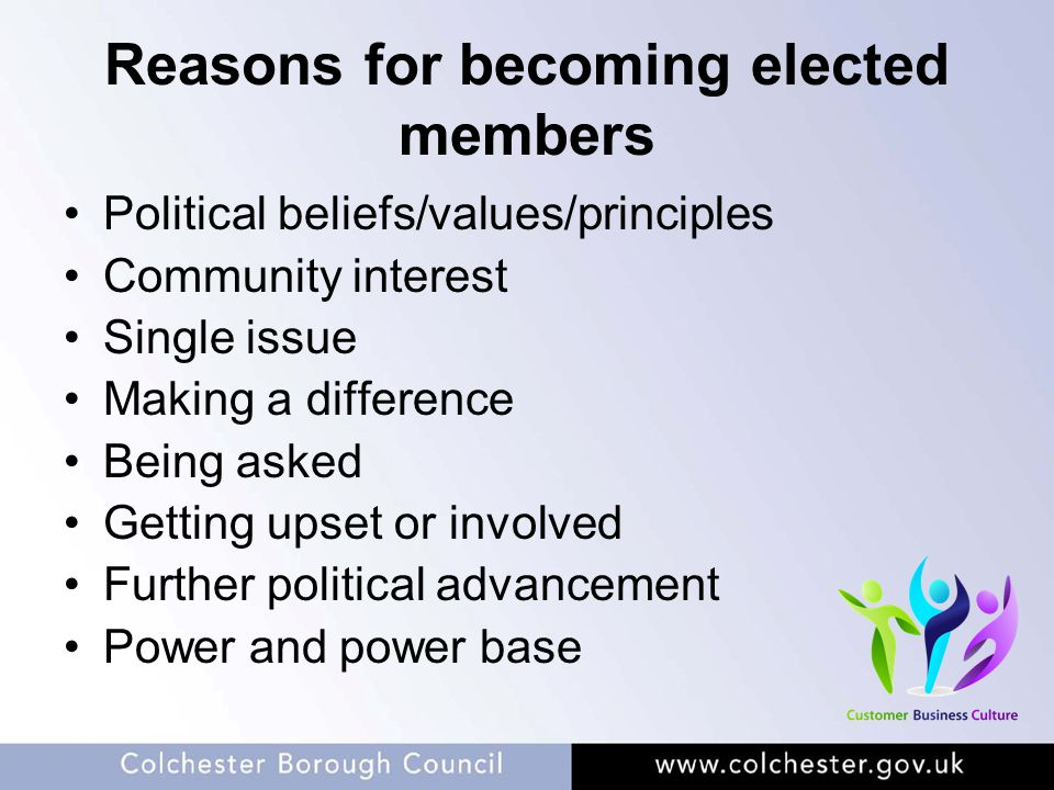 Reasons for becoming elected members Political beliefs/values/principles Community interest Single issue Making a difference Being asked Getting upset