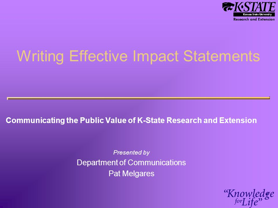 Writing Effective Impact Statements Communicating the Public Value of K-State Research and Extension Presented by Department of Communications Pat Mel