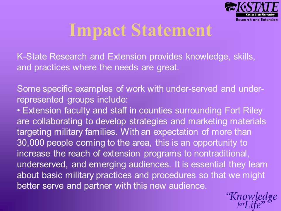 Impact Statement K-State Research and Extension provides knowledge, skills, and practices where the needs are great.