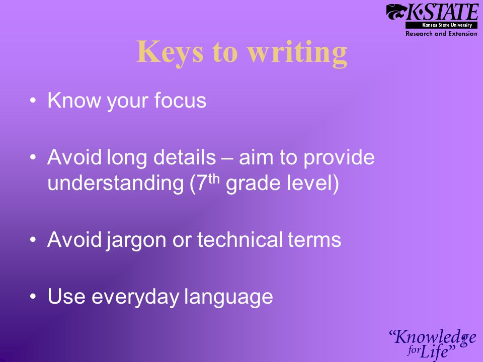 Keys to writing Know your focus Avoid long details – aim to provide understanding (7 th grade level) Avoid jargon or technical terms Use everyday lang