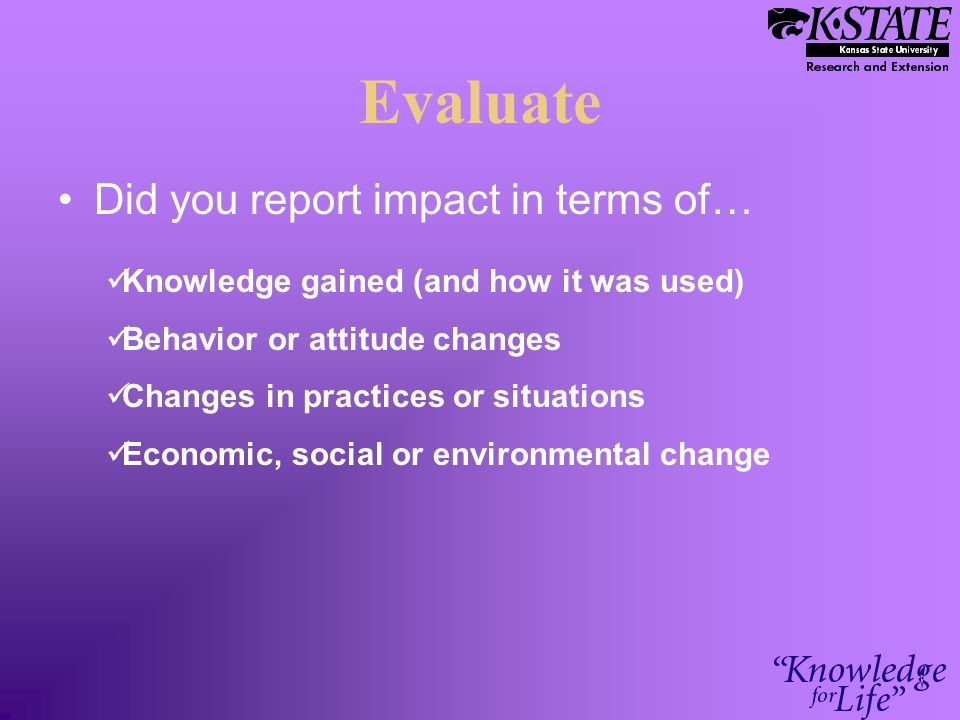 Evaluate Did you report impact in terms of… Knowledge gained (and how it was used) Behavior or attitude changes Changes in practices or situations Economic, social or environmental change