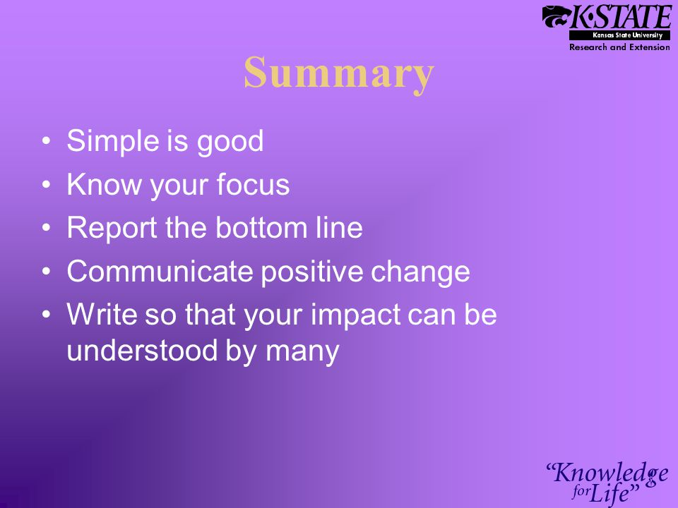 Summary Simple is good Know your focus Report the bottom line Communicate positive change Write so that your impact can be understood by many