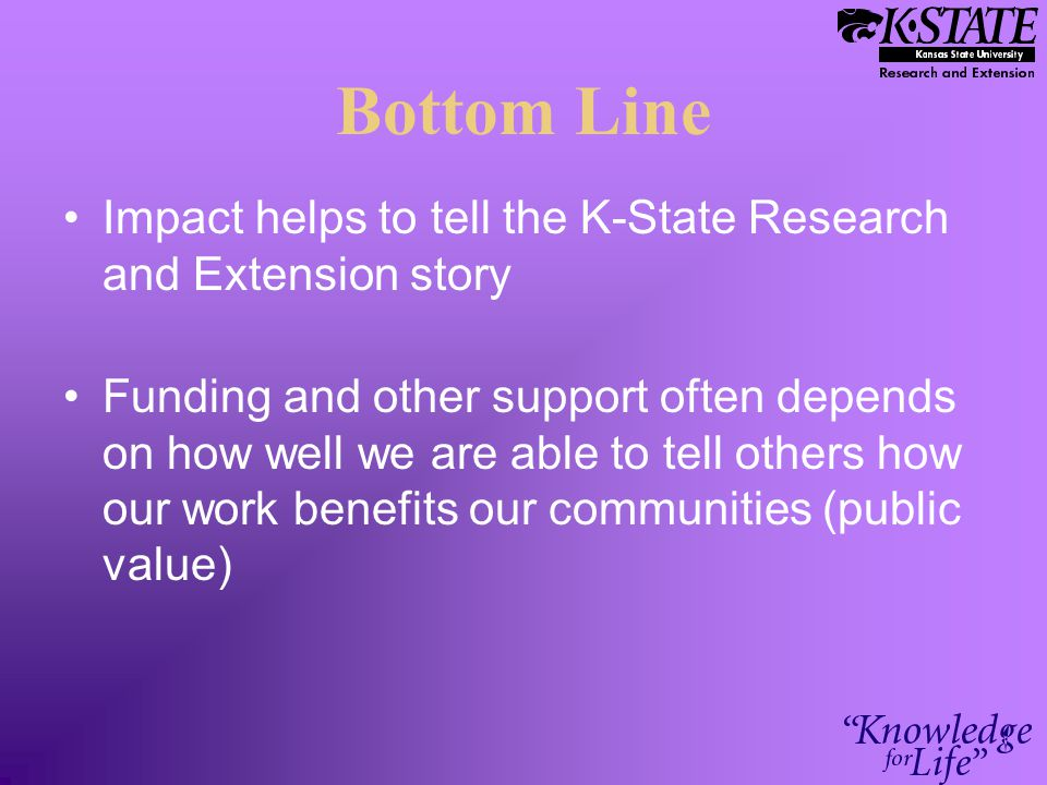 Bottom Line Impact helps to tell the K-State Research and Extension story Funding and other support often depends on how well we are able to tell othe