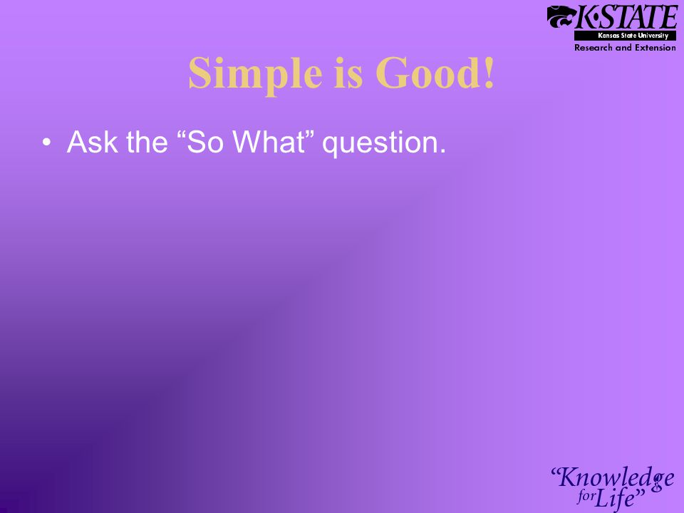 "Simple is Good! Ask the ""So What"" question."