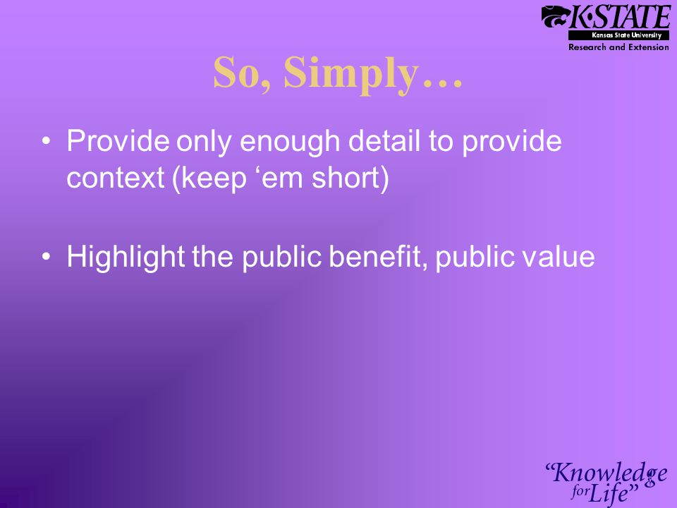 So, Simply… Provide only enough detail to provide context (keep 'em short) Highlight the public benefit, public value