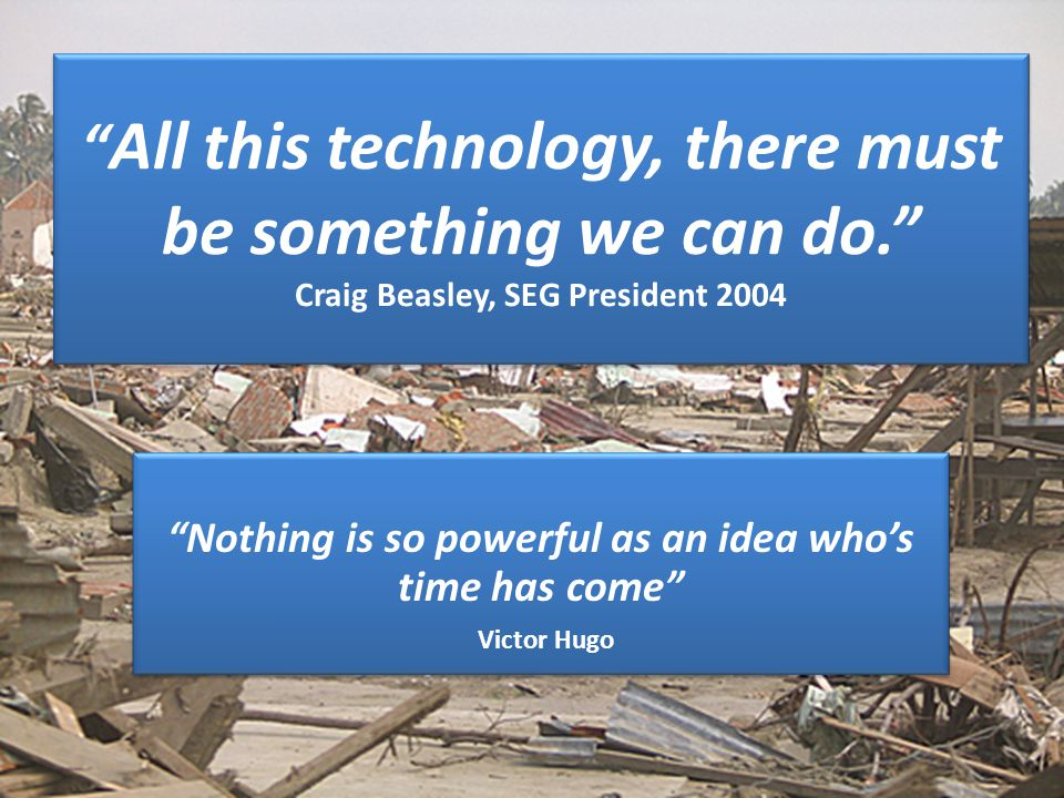 All this technology, there must be something we can do. Craig Beasley, SEG President 2004 Nothing is so powerful as an idea who's time has come Victor Hugo