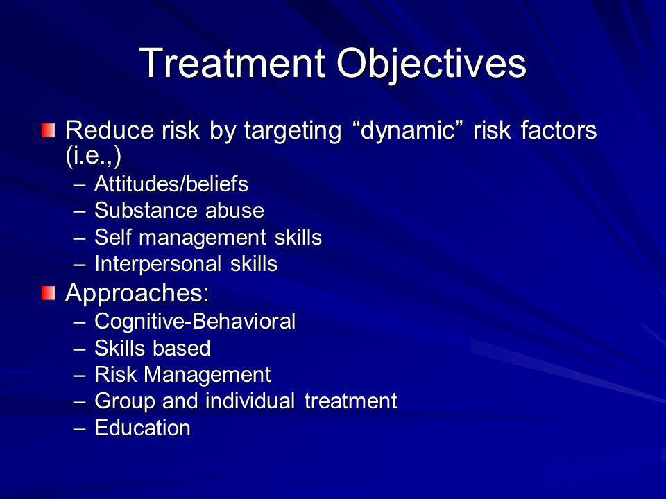 Treatment Objectives Reduce risk by targeting dynamic risk factors (i.e.,) –Attitudes/beliefs –Substance abuse –Self management skills –Interpersonal skills Approaches: –Cognitive-Behavioral –Skills based –Risk Management –Group and individual treatment –Education