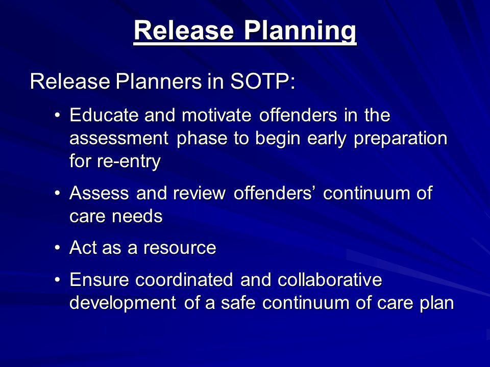 Release Planning Release Planners in SOTP: Educate and motivate offenders in the assessment phase to begin early preparation for re-entryEducate and motivate offenders in the assessment phase to begin early preparation for re-entry Assess and review offenders' continuum of care needsAssess and review offenders' continuum of care needs Act as a resourceAct as a resource Ensure coordinated and collaborative development of a safe continuum of care planEnsure coordinated and collaborative development of a safe continuum of care plan