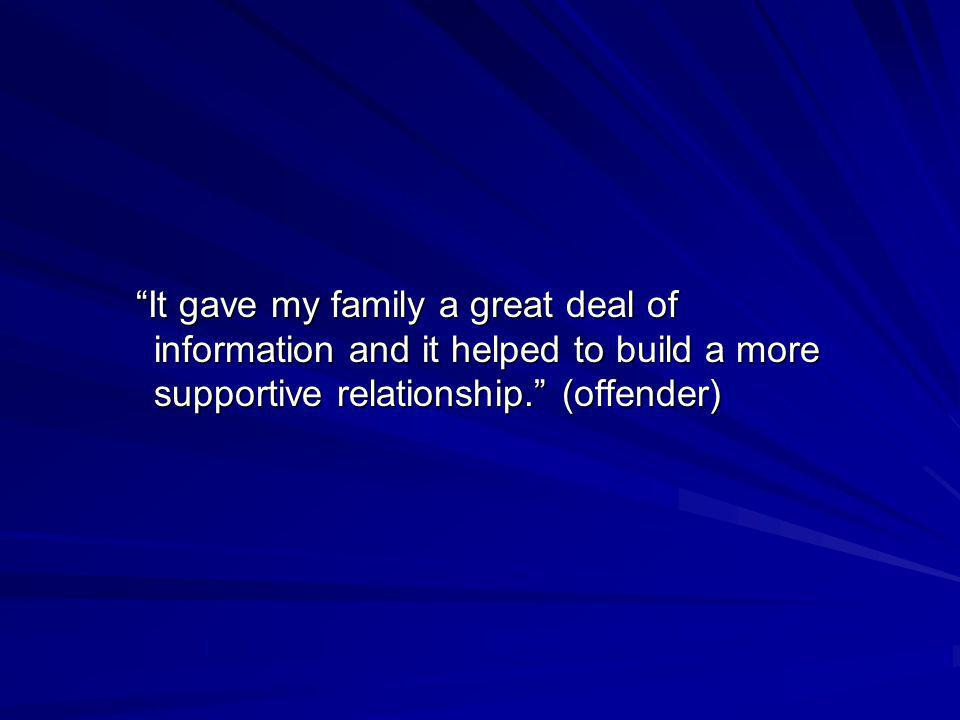 It gave my family a great deal of information and it helped to build a more supportive relationship. (offender)