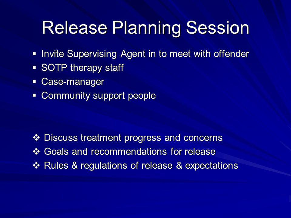 Release Planning Session  Invite Supervising Agent in to meet with offender  SOTP therapy staff  Case-manager  Community support people  Discuss treatment progress and concerns  Goals and recommendations for release  Rules & regulations of release & expectations