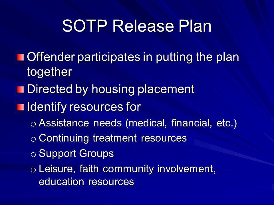 SOTP Release Plan Offender participates in putting the plan together Directed by housing placement Identify resources for o Assistance needs (medical, financial, etc.) o Continuing treatment resources o Support Groups o Leisure, faith community involvement, education resources