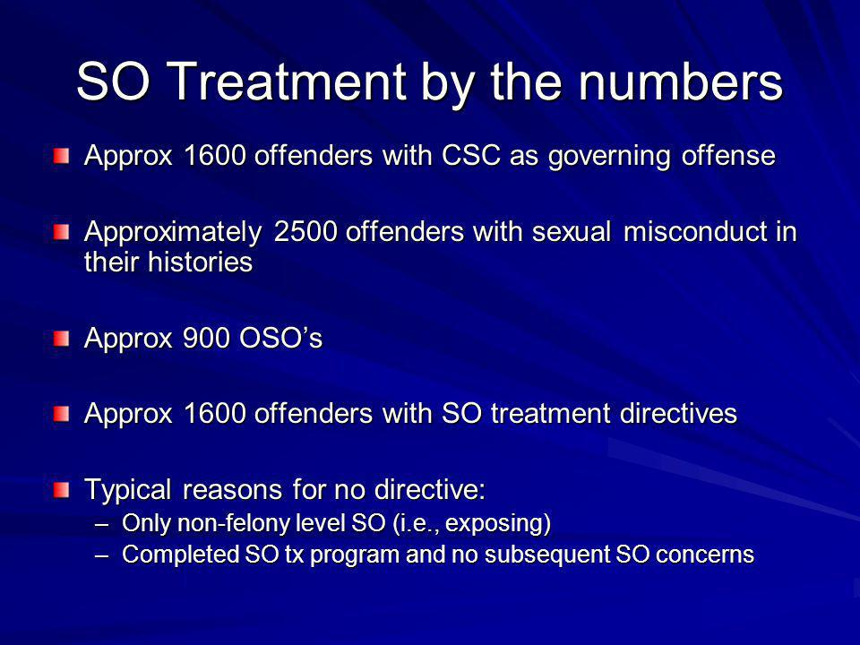 SO Treatment by the numbers Approx 1600 offenders with CSC as governing offense Approximately 2500 offenders with sexual misconduct in their histories Approx 900 OSO's Approx 1600 offenders with SO treatment directives Typical reasons for no directive: –Only non-felony level SO (i.e., exposing) –Completed SO tx program and no subsequent SO concerns