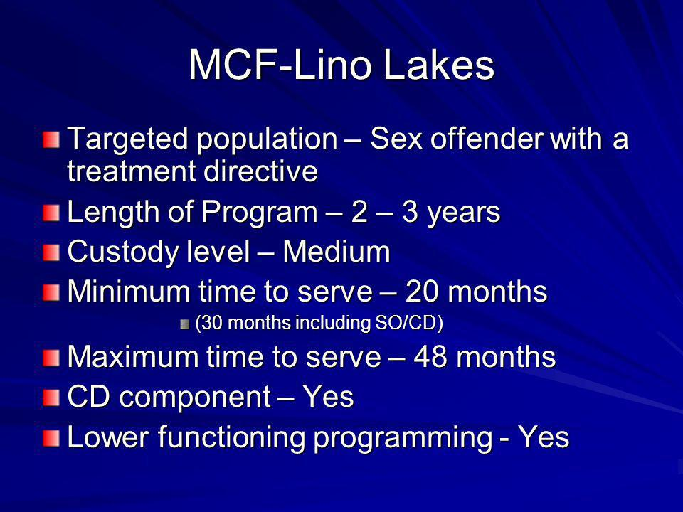 MCF-Lino Lakes Targeted population – Sex offender with a treatment directive Length of Program – 2 – 3 years Custody level – Medium Minimum time to serve – 20 months (30 months including SO/CD) Maximum time to serve – 48 months CD component – Yes Lower functioning programming - Yes