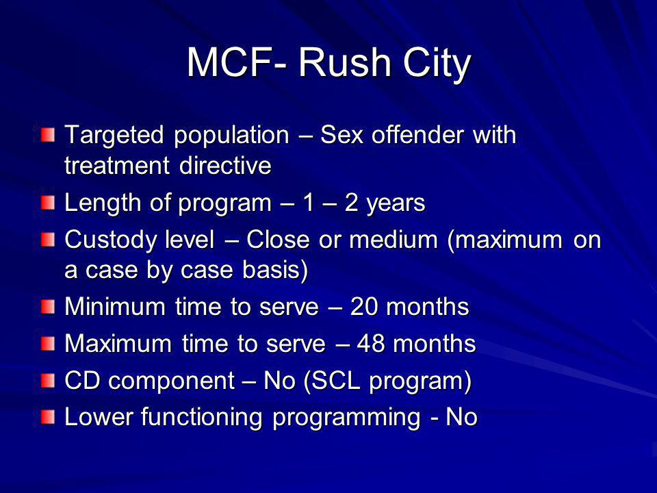 MCF-Moose Lake Targeted population – Sex offenders who are most likely to be civilly committed Length of program – 3- 5 years Custody level – Medium Minimum time to serve – 24 months Maximum time to serve – 6 – 7 years CD component – No Lower functioning programming - No