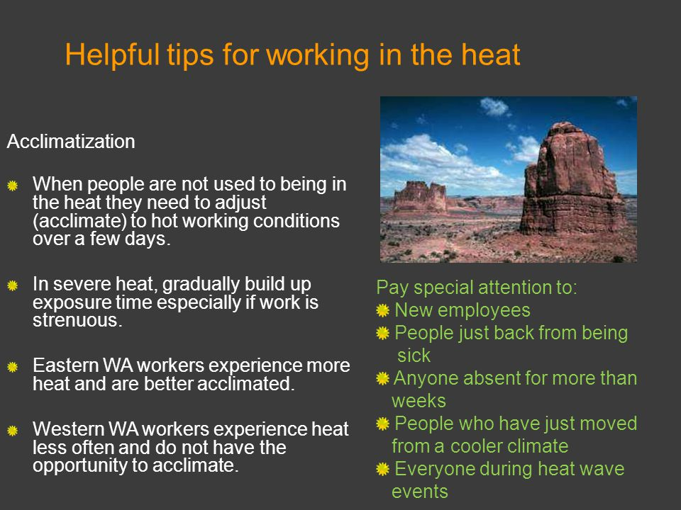Acclimatization When people are not used to being in the heat they need to adjust (acclimate) to hot working conditions over a few days. In severe hea