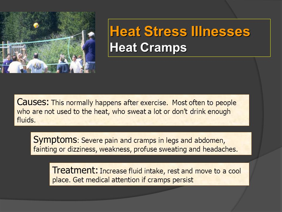 Heat Stress Illnesses Heat Cramps Causes: This normally happens after exercise. Most often to people who are not used to the heat, who sweat a lot or
