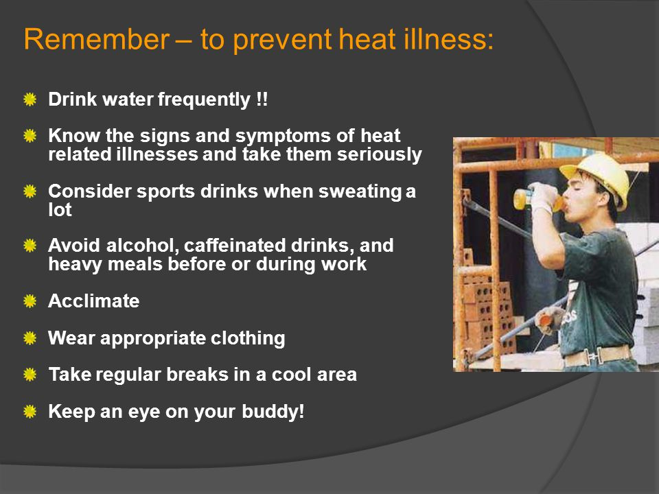 Remember – to prevent heat illness: Drink water frequently !! Know the signs and symptoms of heat related illnesses and take them seriously Consider s