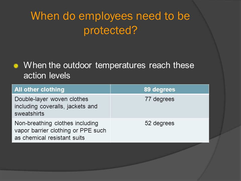 When do employees need to be protected? When the outdoor temperatures reach these action levels All other clothing89 degrees Double-layer woven clothe