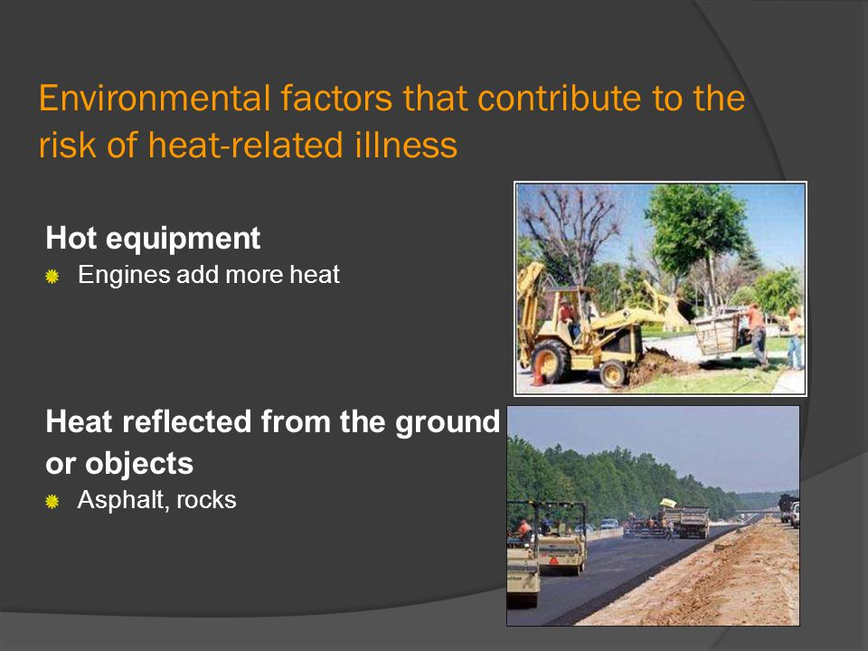 Environmental factors that contribute to the risk of heat-related illness Hot equipment Engines add more heat Heat reflected from the ground or object