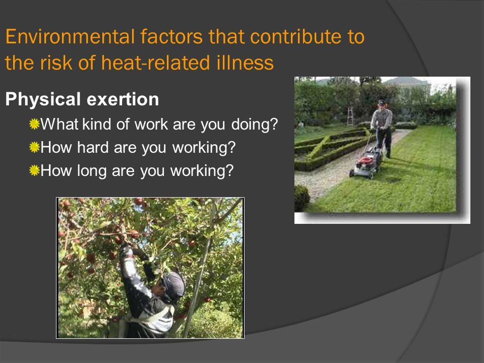 Environmental factors that contribute to the risk of heat-related illness Physical exertion What kind of work are you doing? How hard are you working?