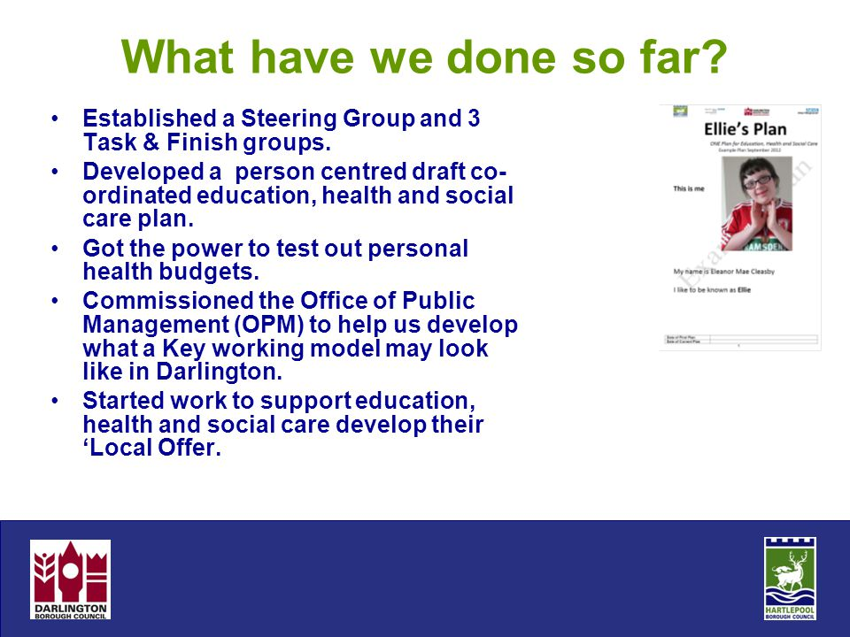 What have we done so far? Established a Steering Group and 3 Task & Finish groups. Developed a person centred draft co- ordinated education, health an