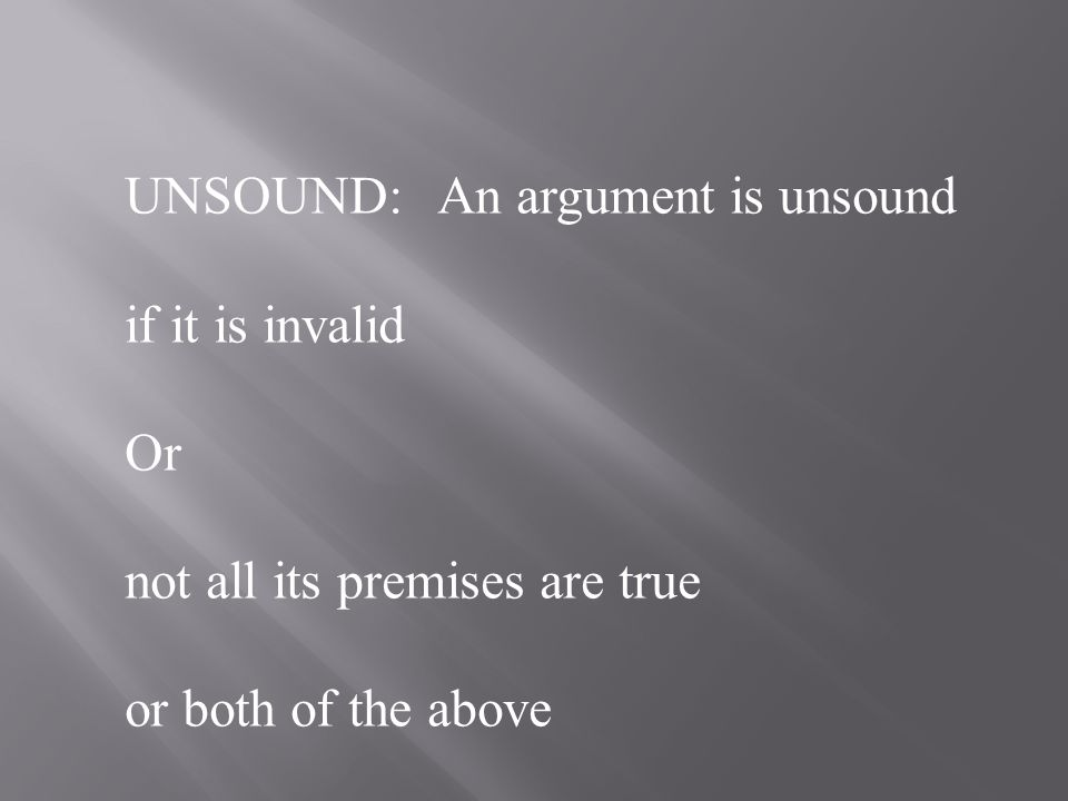 SOUND: An argument is sound if it a)is valid, and b) has all true premises What is the truth-value of the conclusion of a sound argument.