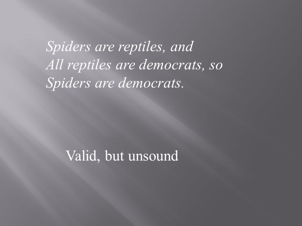 UNSOUND: An argument is unsound if it is invalid Or not all its premises are true or both of the above