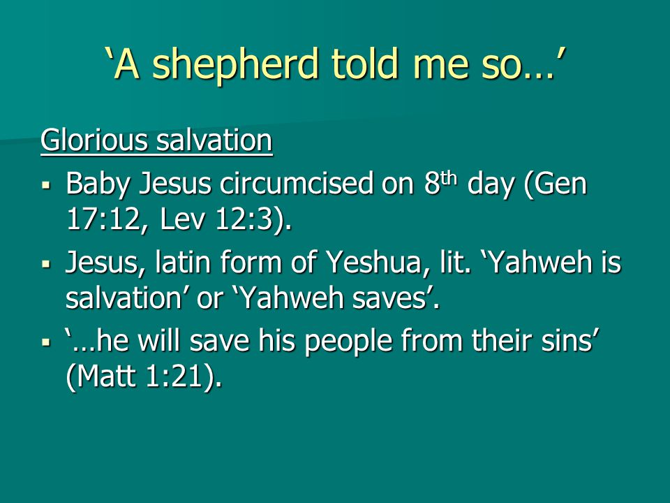'A shepherd told me so…' Glorious salvation  Baby Jesus circumcised on 8 th day (Gen 17:12, Lev 12:3).