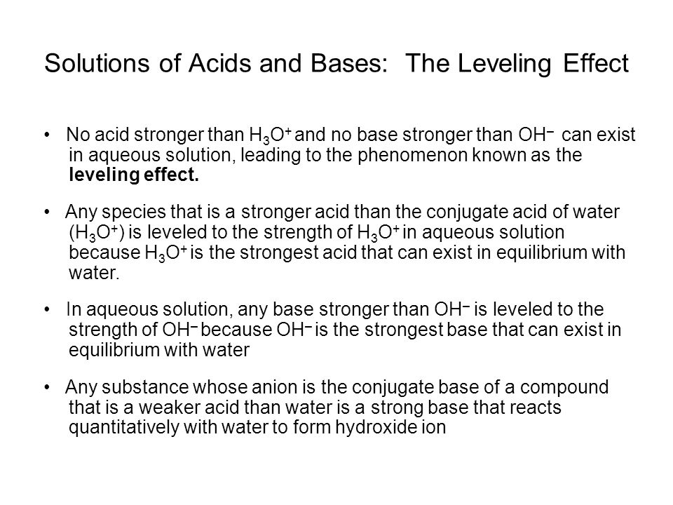 Solutions of Acids and Bases: The Leveling Effect No acid stronger than H 3 O + and no base stronger than OH – can exist in aqueous solution, leading to the phenomenon known as the leveling effect.