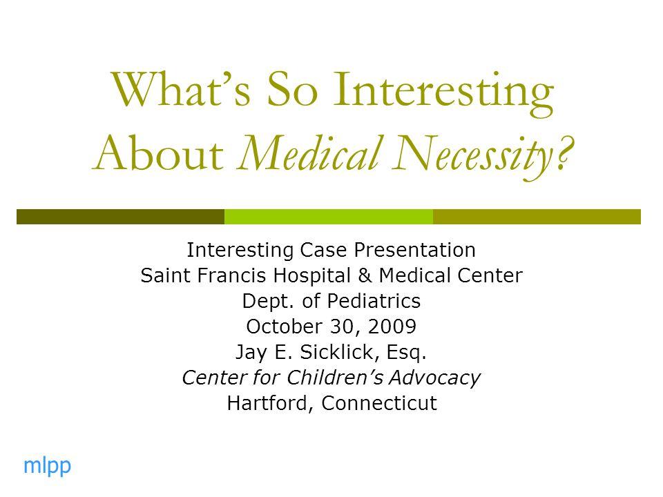 What's So Interesting About Medical Necessity? Interesting Case Presentation Saint Francis Hospital & Medical Center Dept. of Pediatrics October 30, 2