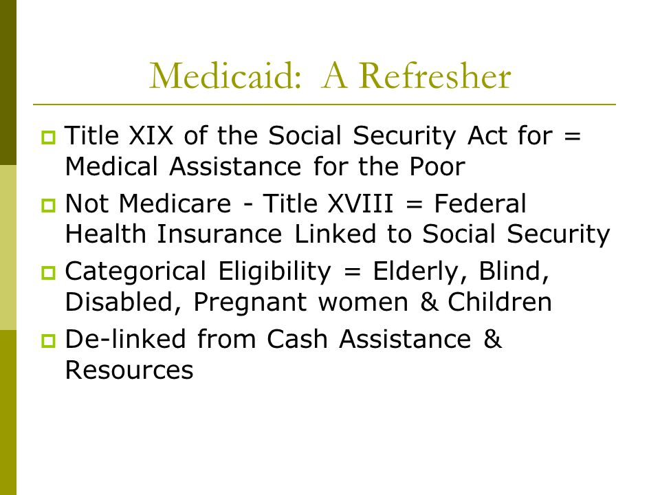  Title XIX of the Social Security Act for = Medical Assistance for the Poor  Not Medicare - Title XVIII = Federal Health Insurance Linked to Social