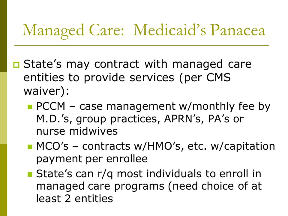 Managed Care: Medicaid's Panacea  State's may contract with managed care entities to provide services (per CMS waiver): PCCM – case management w/mont