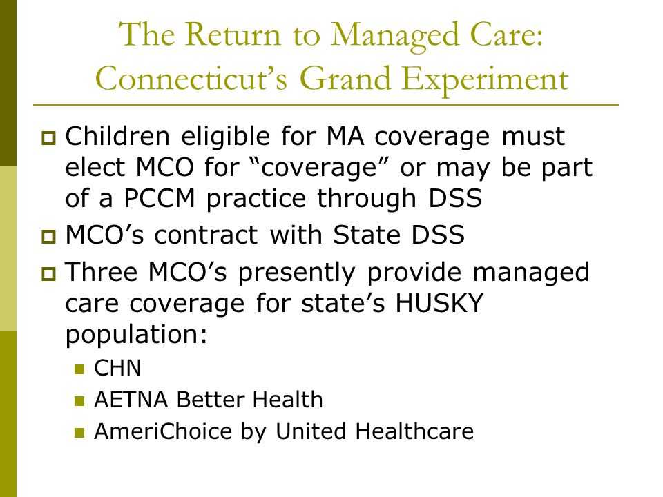 The Return to Managed Care: Connecticut's Grand Experiment  Children eligible for MA coverage must elect MCO for coverage or may be part of a PCCM practice through DSS  MCO's contract with State DSS  Three MCO's presently provide managed care coverage for state's HUSKY population: CHN AETNA Better Health AmeriChoice by United Healthcare