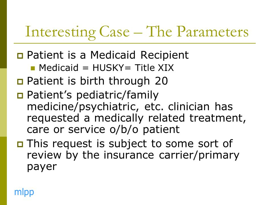 Interesting Case – The Parameters  Patient is a Medicaid Recipient Medicaid = HUSKY= Title XIX  Patient is birth through 20  Patient's pediatric/fa