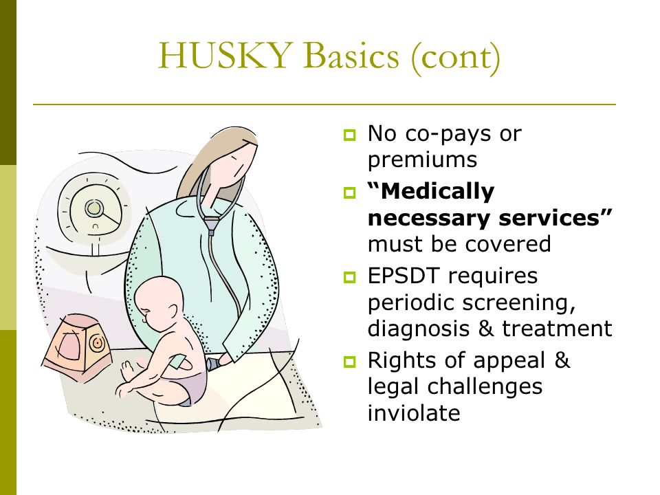 HUSKY Basics (cont)  No co-pays or premiums  Medically necessary services must be covered  EPSDT requires periodic screening, diagnosis & treatment  Rights of appeal & legal challenges inviolate