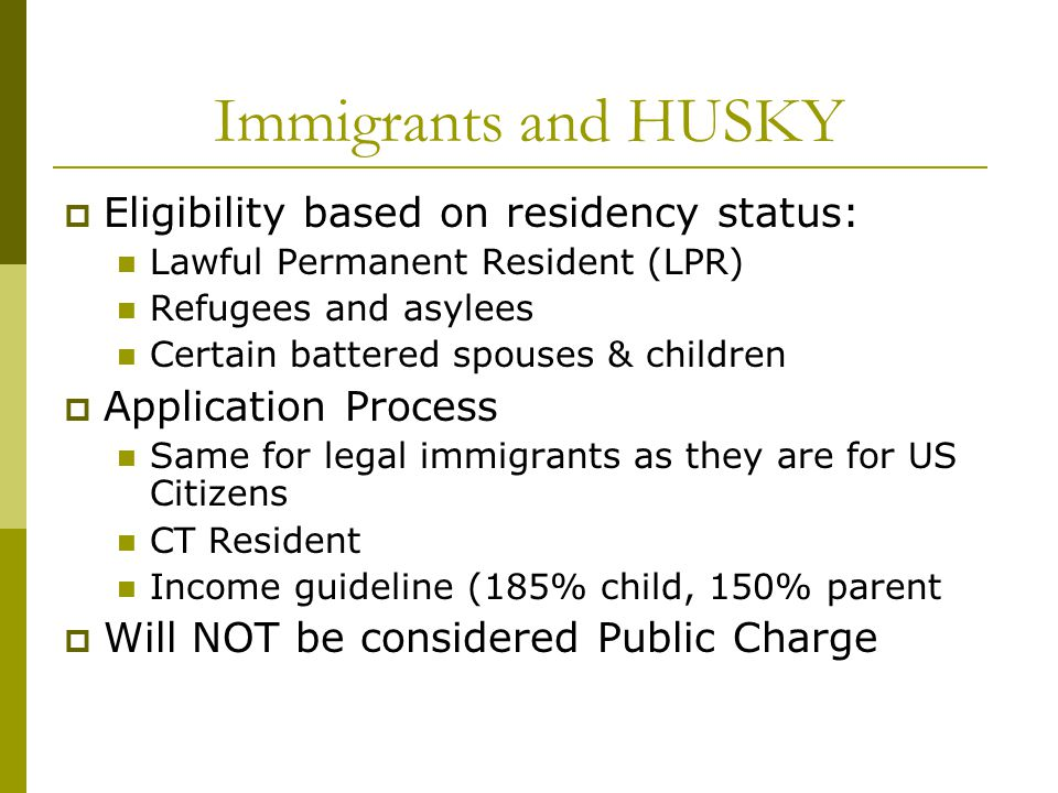 Immigrants and HUSKY  Eligibility based on residency status: Lawful Permanent Resident (LPR) Refugees and asylees Certain battered spouses & children