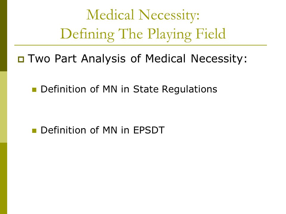Medical Necessity: Defining The Playing Field  Two Part Analysis of Medical Necessity: Definition of MN in State Regulations Definition of MN in EPSD