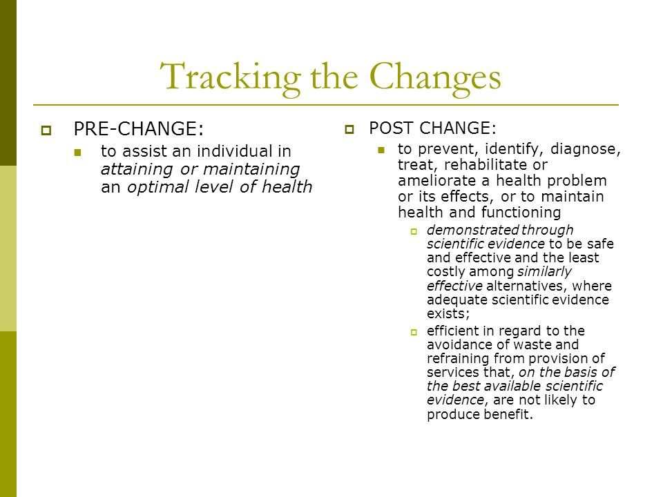 Tracking the Changes  PRE-CHANGE: to assist an individual in attaining or maintaining an optimal level of health  POST CHANGE: to prevent, identify, diagnose, treat, rehabilitate or ameliorate a health problem or its effects, or to maintain health and functioning  demonstrated through scientific evidence to be safe and effective and the least costly among similarly effective alternatives, where adequate scientific evidence exists;  efficient in regard to the avoidance of waste and refraining from provision of services that, on the basis of the best available scientific evidence, are not likely to produce benefit.