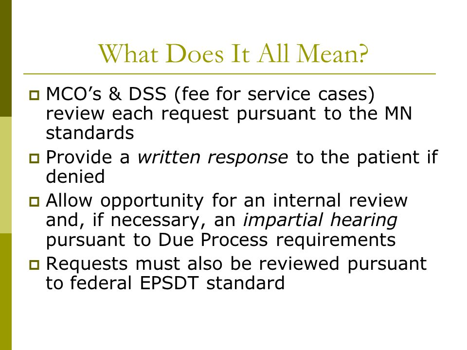 What Does It All Mean?  MCO's & DSS (fee for service cases) review each request pursuant to the MN standards  Provide a written response to the pati