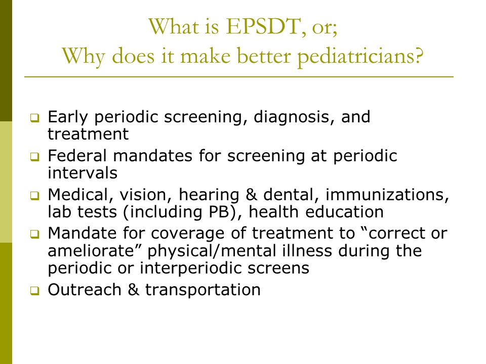 What is EPSDT, or; Why does it make better pediatricians?  Early periodic screening, diagnosis, and treatment  Federal mandates for screening at per