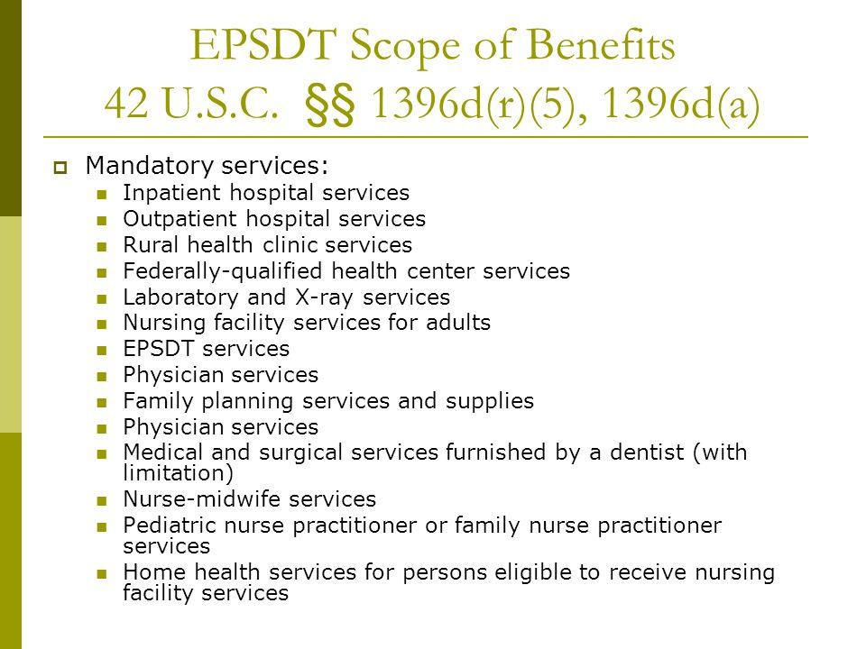 EPSDT Scope of Benefits 42 U.S.C. §§ 1396d(r)(5), 1396d(a)  Mandatory services: Inpatient hospital services Outpatient hospital services Rural health